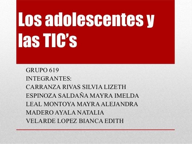 Los adolescentes ylas TIC'sGRUPO 619INTEGRANTES:CARRANZA RIVAS SILVIA LIZETHESPINOZA SALDAÑA MAYRA IMELDALEAL MONTOYA MAYR...