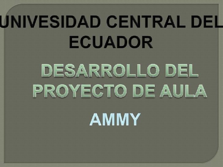 UNIVESIDAD CENTRAL DEL ECUADOR<br />DESARROLLO DEL PROYECTO DE AULA<br />AMMY<br />