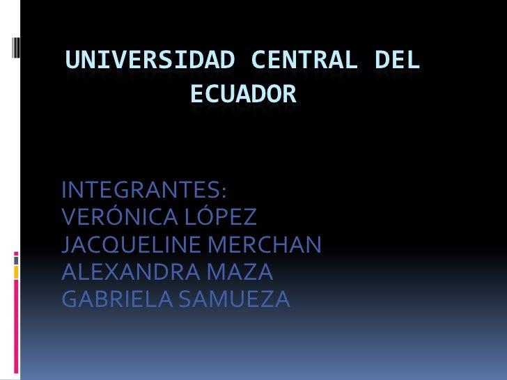 UNIVERSIDAD CENTRAL DEL ECUADOR<br />INTEGRANTES:<br />VERÓNICA LÓPEZ<br />JACQUELINE MERCHAN<br />ALEXANDRA MAZA<br />GAB...