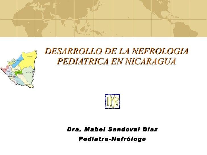 DESARROLLO DE LA NEFROLOGIA PEDIATRICA EN NICARAGUA Dra. Mabel Sandoval Díaz Pediatra-Nefrólogo