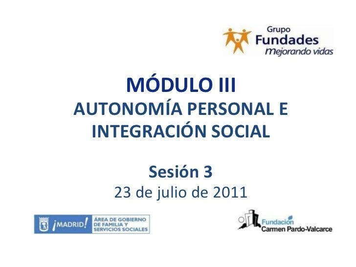 MÓDULO III AUTONOMÍA PERSONAL E INTEGRACIÓN SOCIAL Sesión 3 23 de julio de 2011