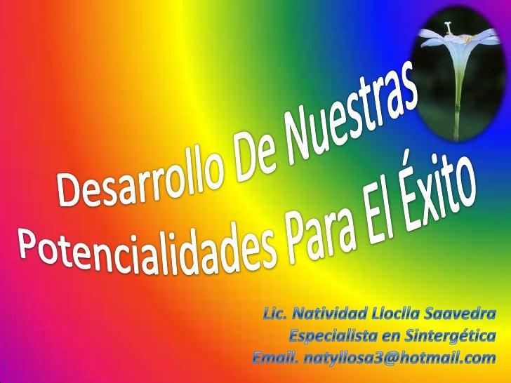 Desarrollo De Nuestras Potencialidades Para El Éxito<br />Lic. Natividad Lloclla Saavedra<br />Especialista en Sintergétic...