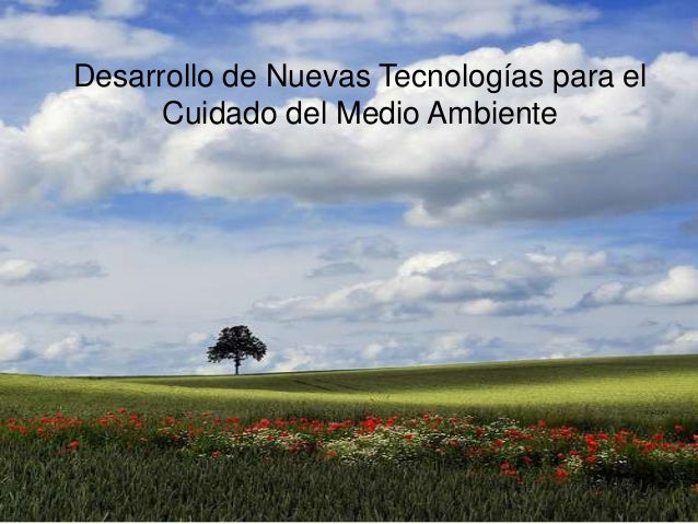 Desarrollo de Nuevas Tecnologías para el      Cuidado del Medio Ambiente