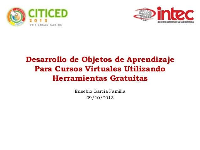 Desarrollo de Objetos de Aprendizaje Para Cursos Virtuales Utilizando Herramientas Gratuitas Eusebio Garcia Familia 09/10/...