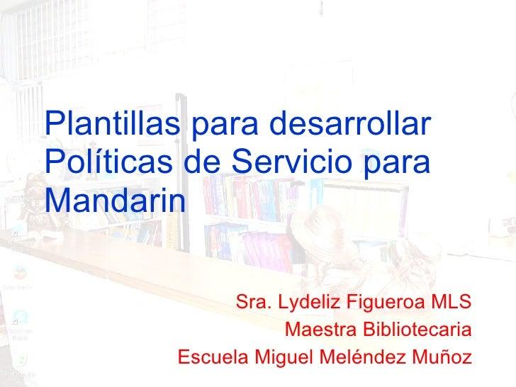 Plantillas para desarrollar Políticas de Servicio para Mandarin Sra. Lydeliz Figueroa MLS Maestra Bibliotecaria Escuela Mi...