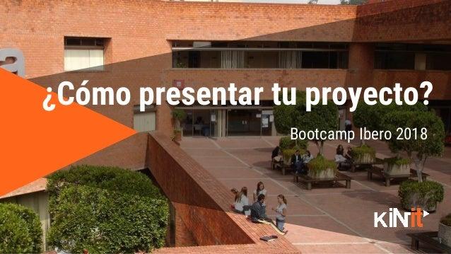 1 Bootcamp Ibero 2018 ¿Cómo presentar tu proyecto?