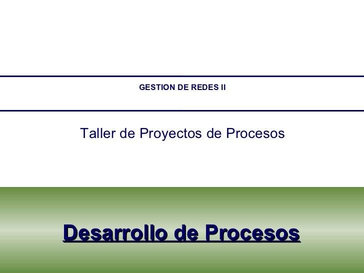 Desarrollo de Procesos GESTION DE REDES II Taller de Proyectos de Procesos