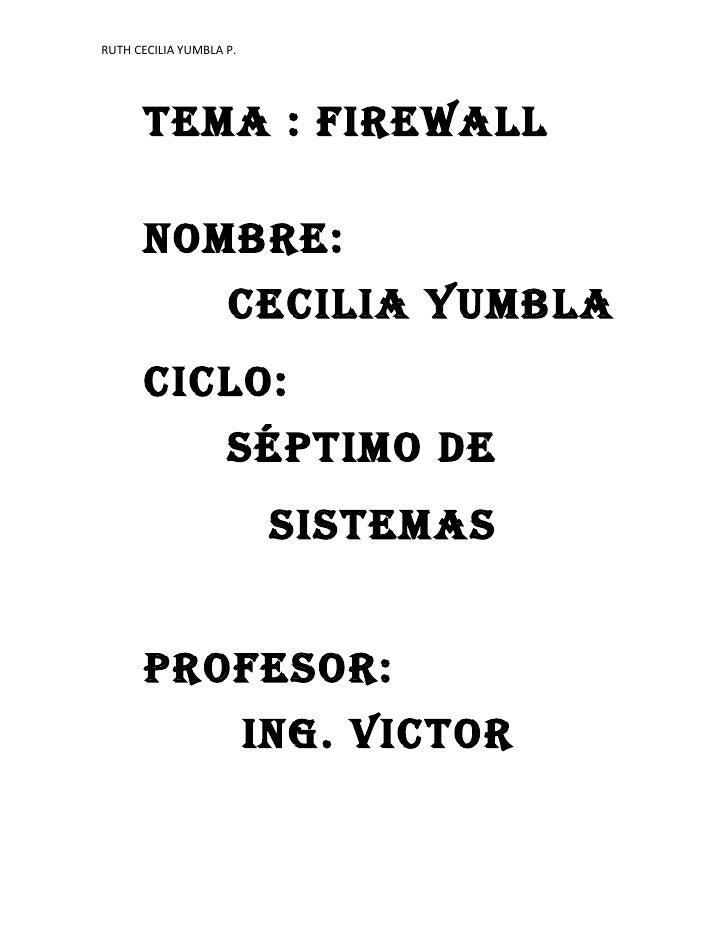 RUTH CECILIA YUMBLA P.           TEMA : FIREWALL        NOMBRE:                     CECILIA YUMBLA       CICLO:           ...