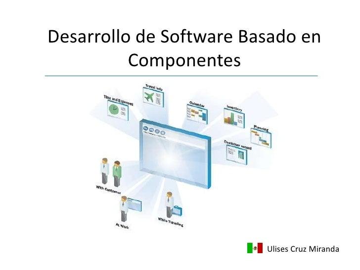 Desarrollo de Software Basado en Componentes<br />Ulises Cruz Miranda<br />