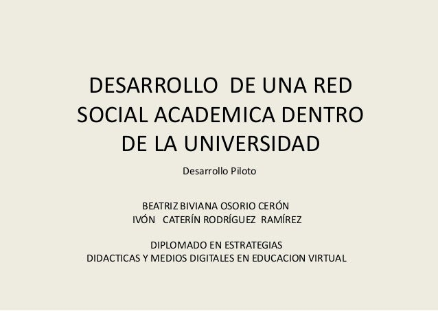 DESARROLLO DE UNA RED SOCIAL ACADEMICA DENTRO DE LA UNIVERSIDAD BEATRIZ BIVIANA OSORIO CERÓN IVÓN CATERÍN RODRÍGUEZ RAMÍRE...