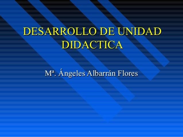 DESARROLLO DE UNIDADDESARROLLO DE UNIDAD DIDACTICADIDACTICA Mª. Ángeles Albarrán FloresMª. Ángeles Albarrán Flores