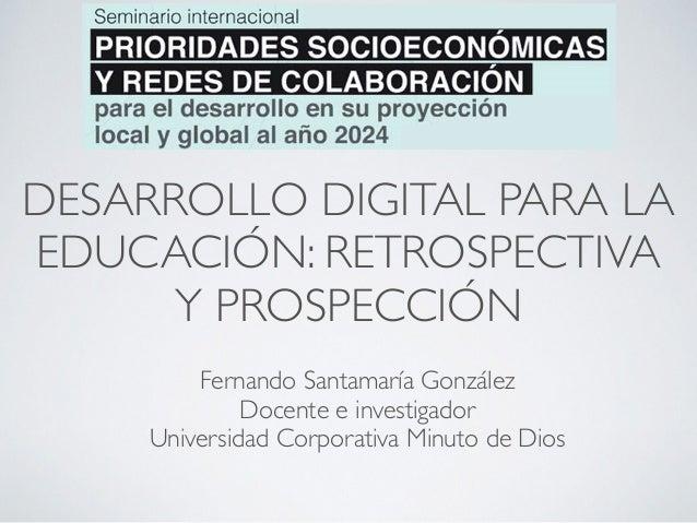 DESARROLLO DIGITAL PARA LA  EDUCACIÓN: RETROSPECTIVA  Y PROSPECCIÓN  Fernando Santamaría González  Docente e investigador ...