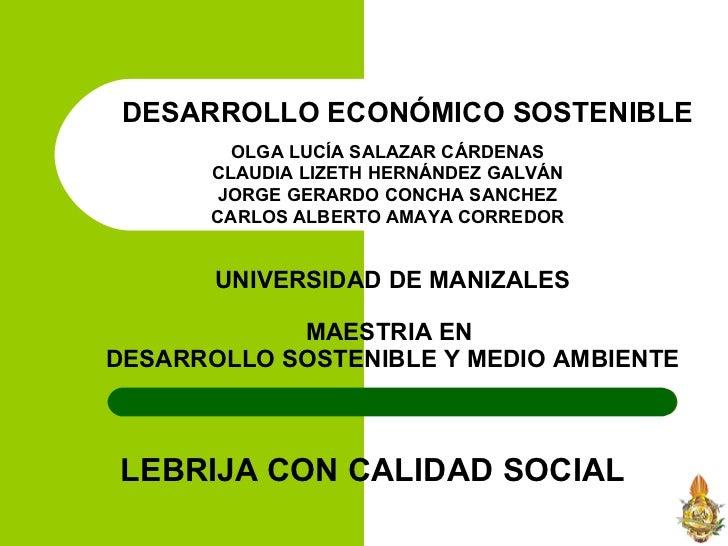 DESARROLLO ECONÓMICO SOSTENIBLE LEBRIJA CON CALIDAD SOCIAL OLGA LUCÍA SALAZAR CÁRDENAS CLAUDIA LIZETH HERNÁNDEZ GALVÁN JOR...