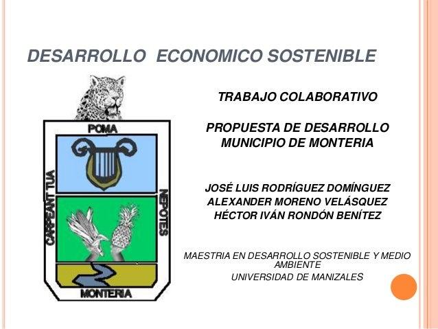 DESARROLLO ECONOMICO SOSTENIBLE TRABAJO COLABORATIVO PROPUESTA DE DESARROLLO MUNICIPIO DE MONTERIA JOSÉ LUIS RODRÍGUEZ DOM...