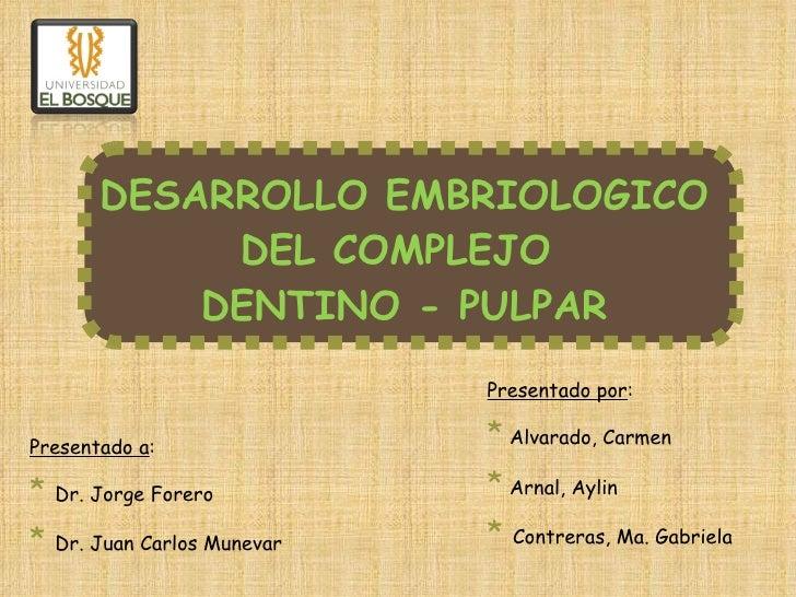 DESARROLLO EMBRIOLOGICO DEL COMPLEJO  DENTINO - PULPAR Presentado por : *   Alvarado, Carmen *   Arnal, Aylin *  Contreras...