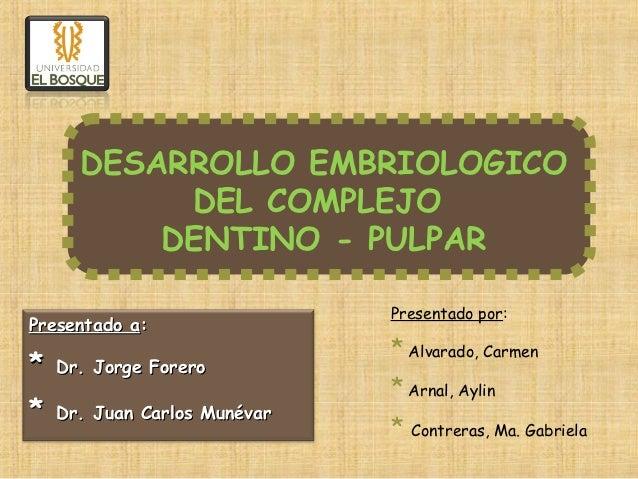 DESARROLLO EMBRIOLOGICO           DEL COMPLEJO          DENTINO - PULPAR                              Presentado por:Prese...