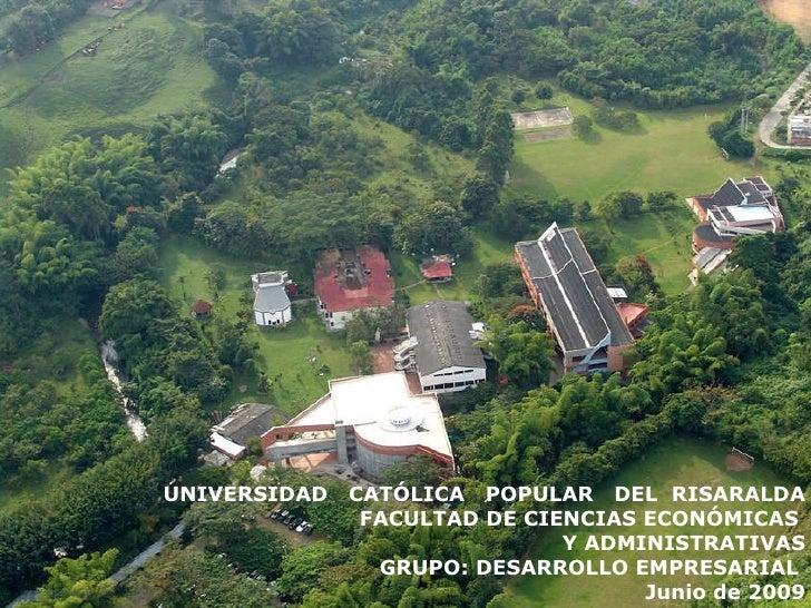 UNIVERSIDAD  CATÓLICA  POPULAR  DEL  RISARALDA FACULTAD DE CIENCIAS ECONÓMICAS  Y ADMINISTRATIVAS   GRUPO: DESARROLLO EMPR...