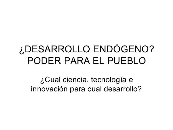 ¿DESARROLLO ENDÓGENO? PODER PARA EL PUEBLO    ¿Cual ciencia, tecnología e innovación para cual desarrollo?
