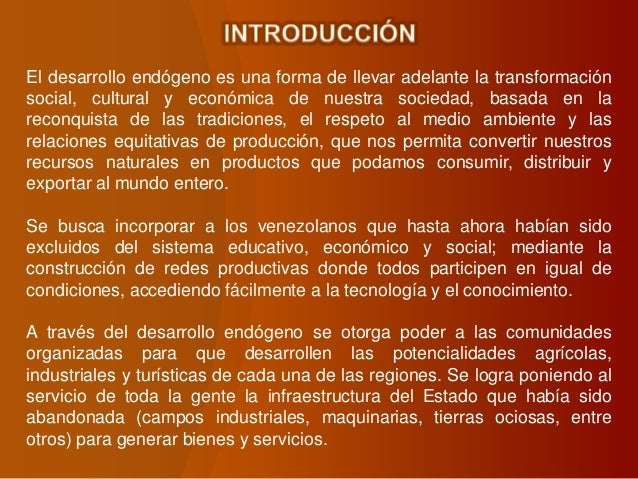 El desarrollo endógeno es una forma de llevar adelante la transformación social, cultural y económica de nuestra sociedad,...
