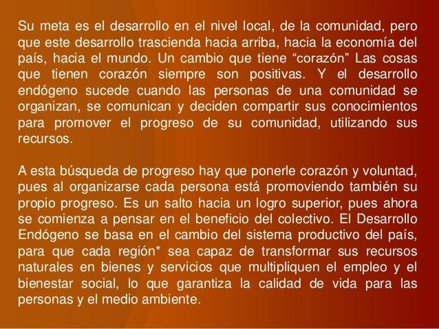 Su meta es el desarrollo en el nivel local, de la comunidad, pero que este desarrollo trascienda hacia arriba, hacia la ec...