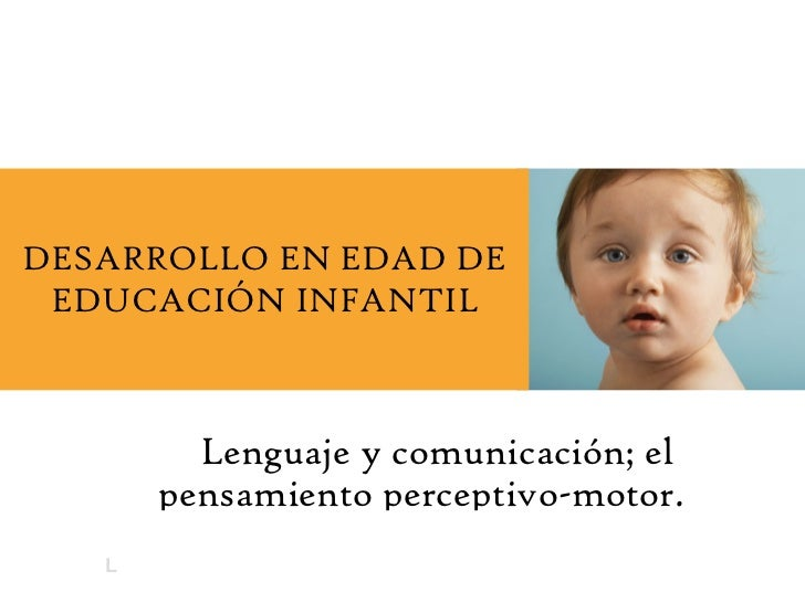 Lenguaje y comunicación; el pensamiento perceptivo-motor. DESARROLLO EN EDAD DE EDUCACIÓN INFANTIL