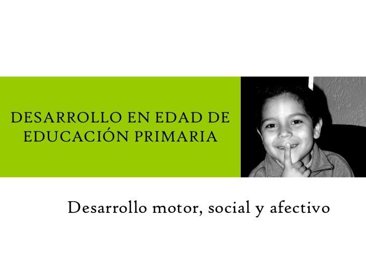 Desarrollo motor, social y afectivo DESARROLLO EN EDAD DE EDUCACIÓN PRIMARIA