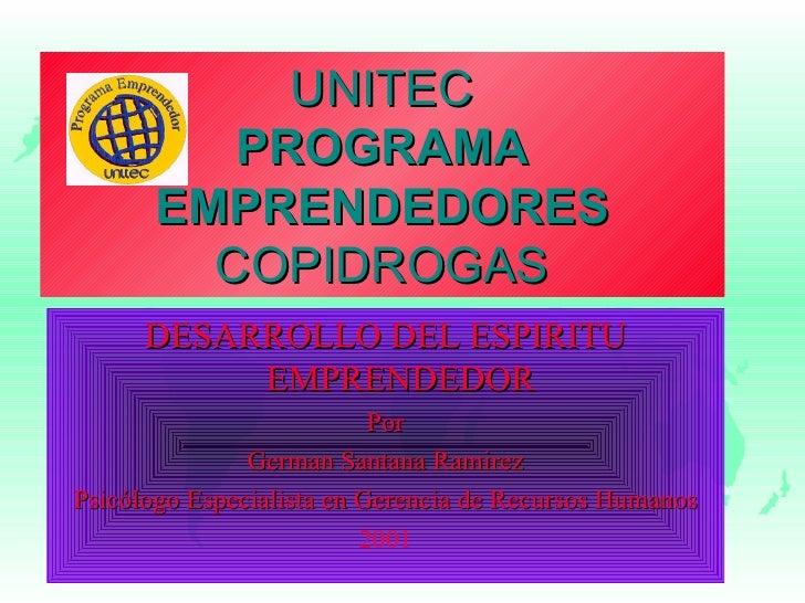 UNITEC PROGRAMA EMPRENDEDORES COPIDROGAS DESARROLLO DEL ESPIRITU EMPRENDEDOR Por German Santana Ramirez Psicólogo Especial...