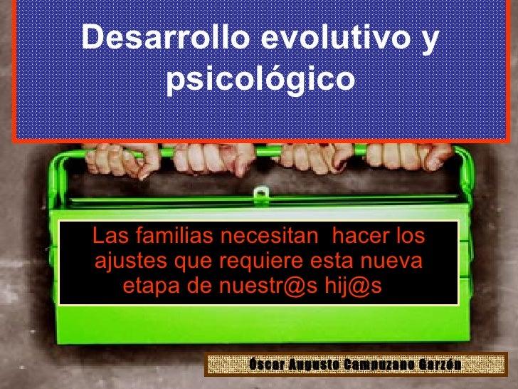 Desarrollo evolutivo y psicológico Las familias necesitan  hacer los ajustes que requiere esta nueva etapa de nuestr@s hij...