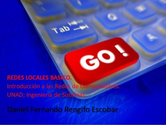 Daniel Fernando Rengifo Escobar REDES LOCALES BASICO. Introducción a las Redes de Computadores. UNAD; Ingeniería de Sistem...
