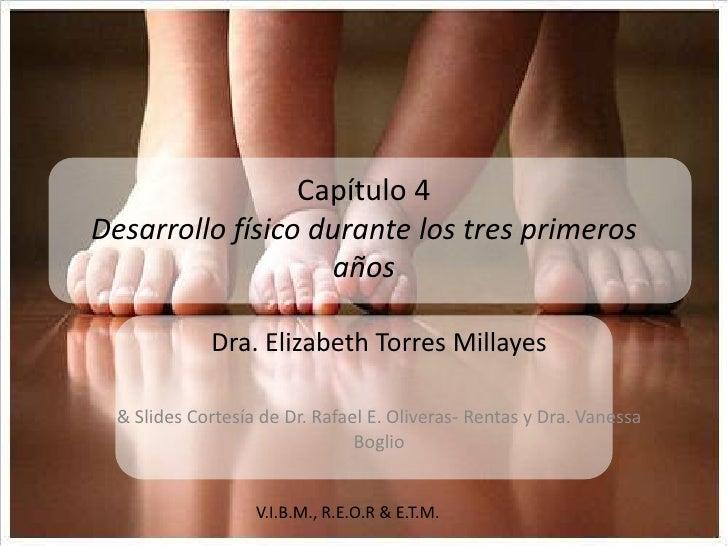 V.I.B.M., R.E.O.R & E.T.M. <br />Capítulo 4Desarrollo físico durante los tres primeros años<br />Dra. Elizabeth Torres Mil...
