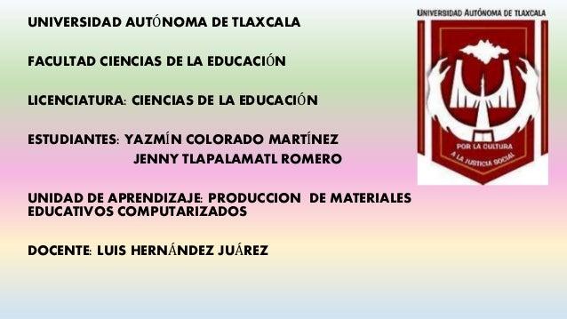 UNIVERSIDAD AUTÓNOMA DE TLAXCALA FACULTAD CIENCIAS DE LA EDUCACIÓN LICENCIATURA: CIENCIAS DE LA EDUCACIÓN ESTUDIANTES: YAZ...