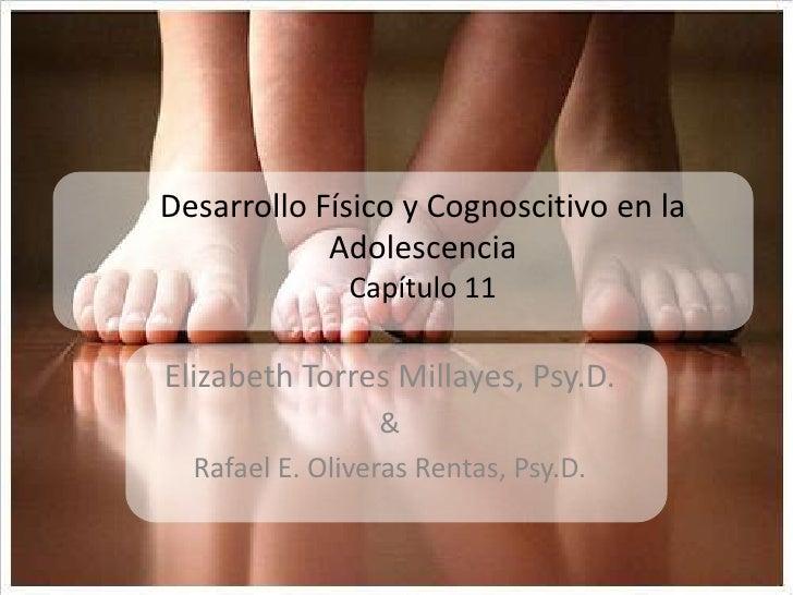 DesarrolloFísico y Cognoscitivo en la AdolescenciaCapítulo 11<br />Elizabeth Torres Millayes, Psy.D. <br />&<br />Rafael E...