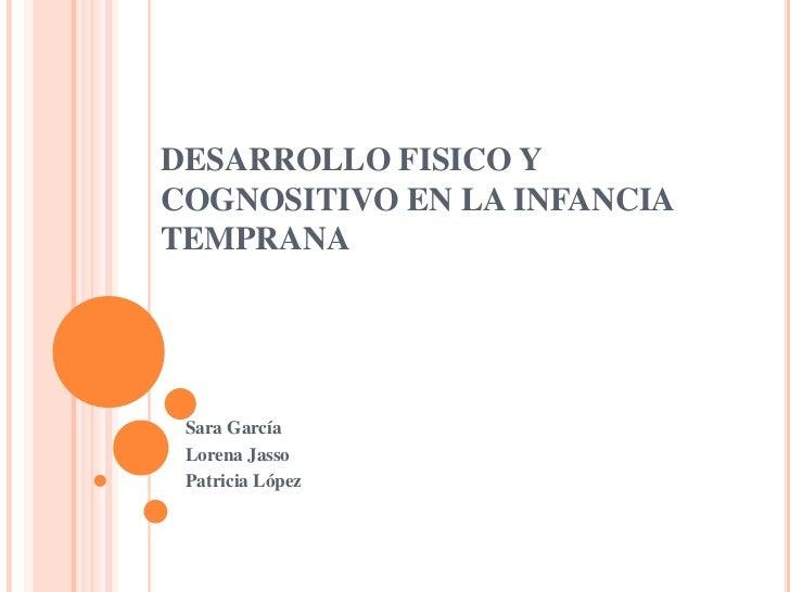 DESARROLLO FISICO YCOGNOSITIVO EN LA INFANCIATEMPRANA Sara García Lorena Jasso Patricia López
