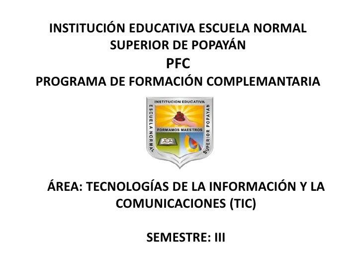 INSTITUCIÓN EDUCATIVA ESCUELA NORMAL SUPERIOR DE POPAYÁNPFCPROGRAMA DE FORMACIÓN COMPLEMANTARIA<br />ÁREA: TECNOLOGÍAS DE ...