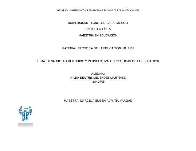 DESARROLLO HISTORICO Y PERSPECTIVAS FILOSÓFICAS DE LA EDUCACION UNIVERSIDAD TECNOLOGICA DE MÉXICO UNITEC EN LÍNEA MAESTRIA...