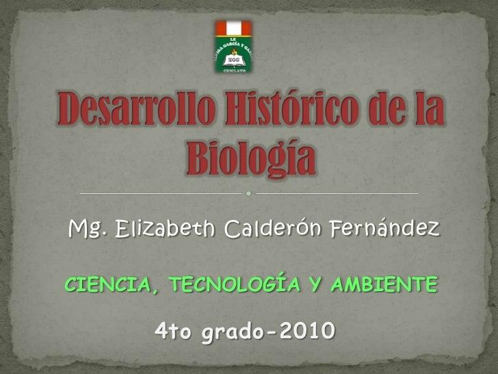 Mg. Elizabeth Calderón Fernández<br />Desarrollo Histórico de la Biología<br />CIENCIA, TECNOLOGÍA Y AMBIENTE <br />4to gr...