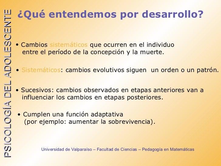 ¿Qué entendemos por desarrollo? <ul><ul><ul><ul><ul><li>Cambios  sistemáticos  que ocurren en el individuo  </li></ul></ul...
