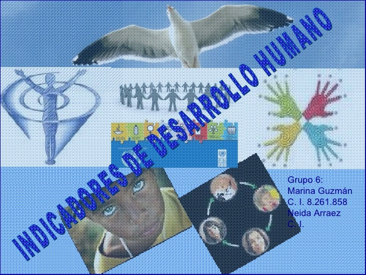 INDICADORES DE DESARROLLO HUMANO Grupo 6: Marina Guzmán C. I. 8.261.858 Neida Arraez C. I.