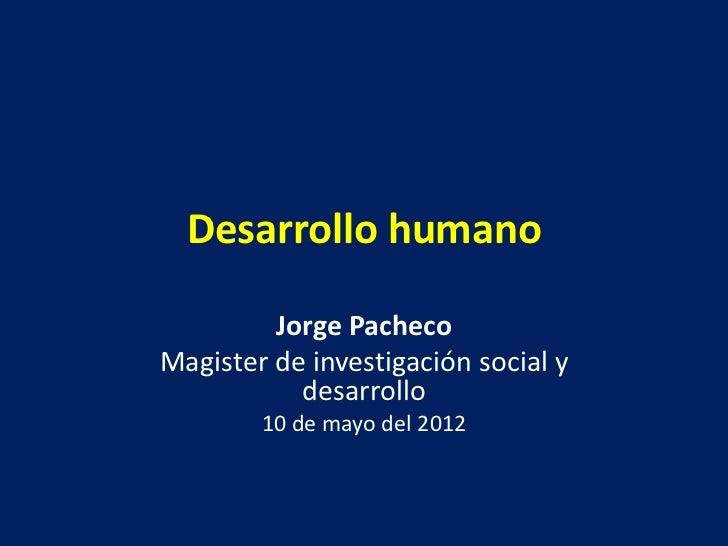 Desarrollo humano         Jorge PachecoMagister de investigación social y           desarrollo        10 de mayo del 2012