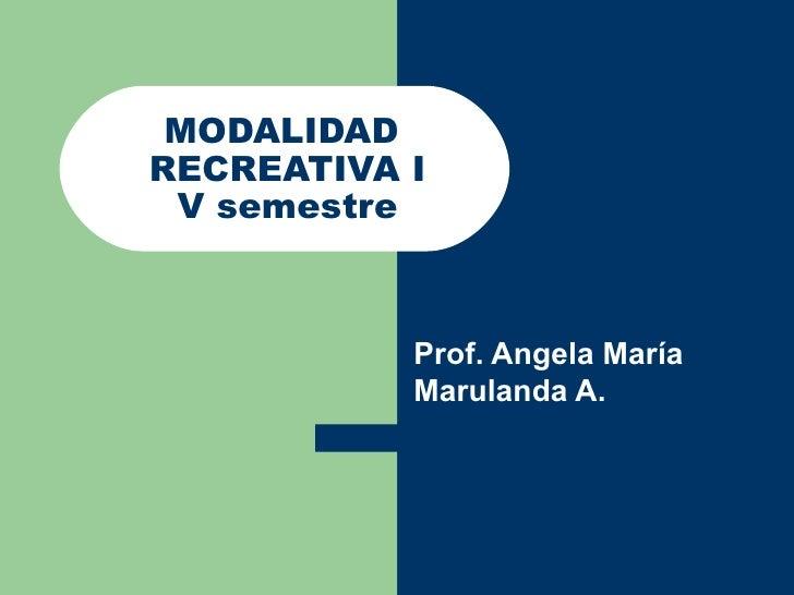MODALIDAD  RECREATIVA I V semestre Prof. Angela María Marulanda A.