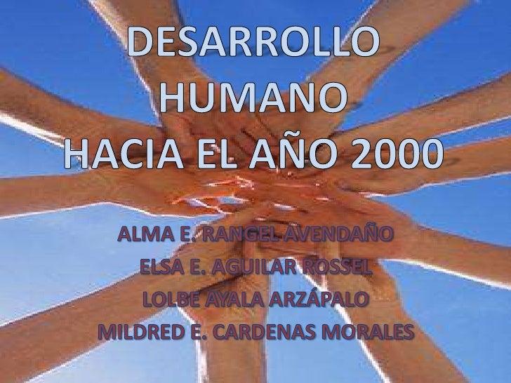DESARROLLOHUMANOHACIA EL AÑO 2000<br />ALMA E. RANGEL AVENDAÑO<br />ELSA E. AGUILAR ROSSEL<br />LOLBE AYALA ARZÁPALO<br />...