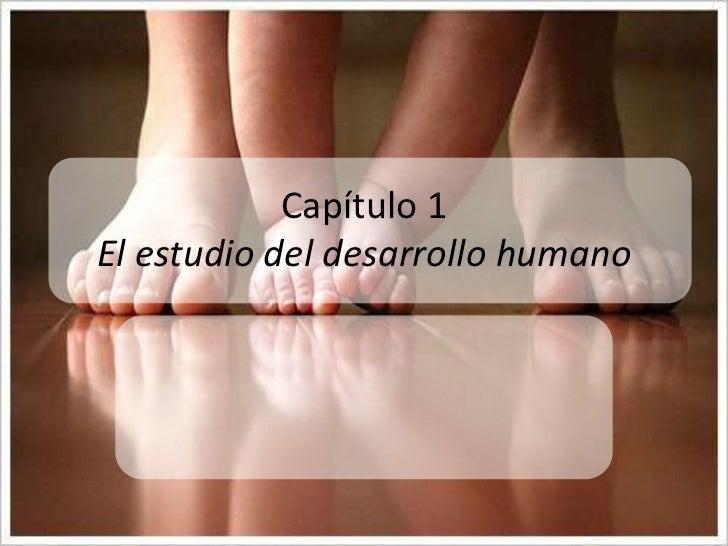 Capítulo 1            El estudio del desarrollo humanoDesarrollo Humano 9na Ed. Papalia, D., Olds, S. & Feldman, R. (2005)