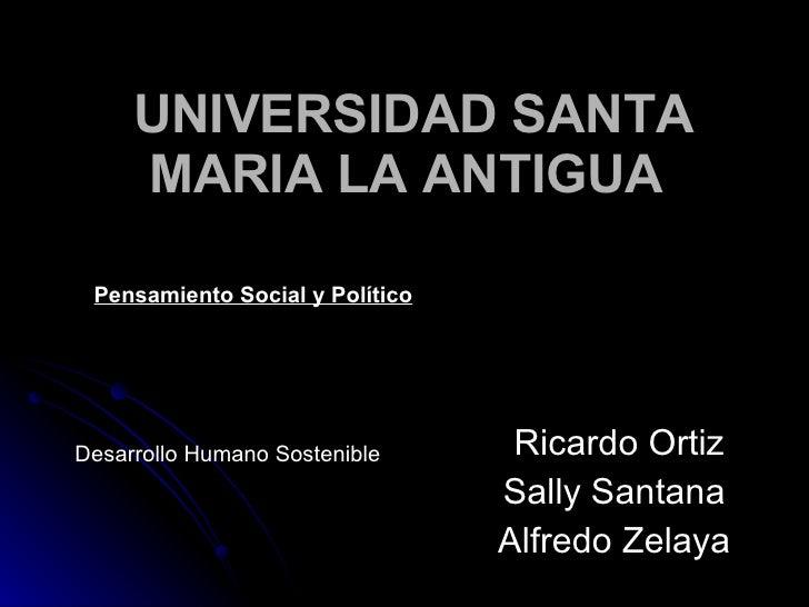 UNIVERSIDAD SANTA MARIA LA ANTIGUA   Ricardo Ortiz Sally Santana  Alfredo Zelaya   Desarrollo Humano Sostenible   Pensamie...