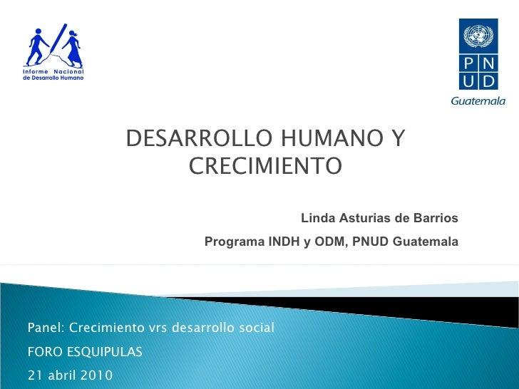 DESARROLLO HUMANO Y CRECIMIENTO Linda Asturias de Barrios Programa INDH y ODM, PNUD Guatemala Panel: Crecimiento vrs desar...