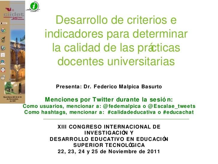 Desarrollo de criterios e indicadores para determinar la calidad de las prácticas docentes universitarias Presenta: Dr. Fe...