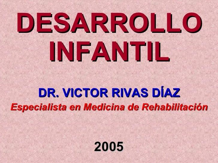 <ul><li>DESARROLLO INFANTIL </li></ul><ul><li>DR. VICTOR RIVAS DÍAZ </li></ul><ul><li>Especialista en Medicina de Rehabili...
