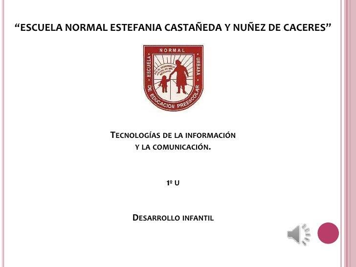 """""""ESCUELA NORMAL ESTEFANIA CASTAÑEDA Y NUÑEZ DE CACERES''                TECNOLOGÍAS DE LA INFORMACIÓN                     ..."""