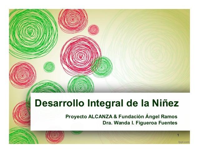 Desarrollo Integral de la Niñez Proyecto ALCANZA & Fundación Ángel Ramos Dra. Wanda I. Figueroa Fuentes 1