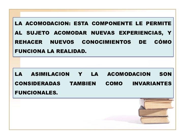 LA ACOMODACION: ESTA COMPONENTE LE PERMITEAL SUJETO ACOMODAR NUEVAS EXPERIENCIAS, YREHACER   NUEVOS      CONOCIMIENTOS    ...