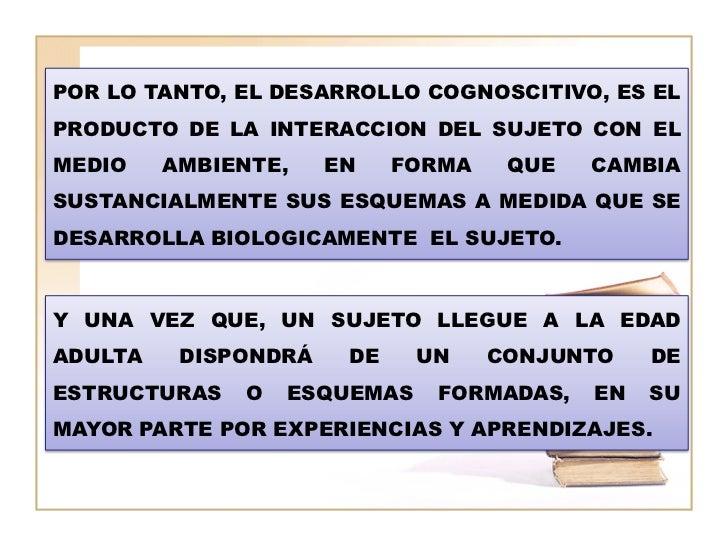 POR LO TANTO, EL DESARROLLO COGNOSCITIVO, ES ELPRODUCTO DE LA INTERACCION DEL SUJETO CON ELMEDIO    AMBIENTE,    EN    FOR...